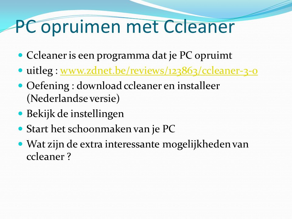 PC opruimen met Ccleaner Ccleaner is een programma dat je PC opruimt uitleg : www.zdnet.be/reviews/123863/ccleaner-3-0www.zdnet.be/reviews/123863/ccle