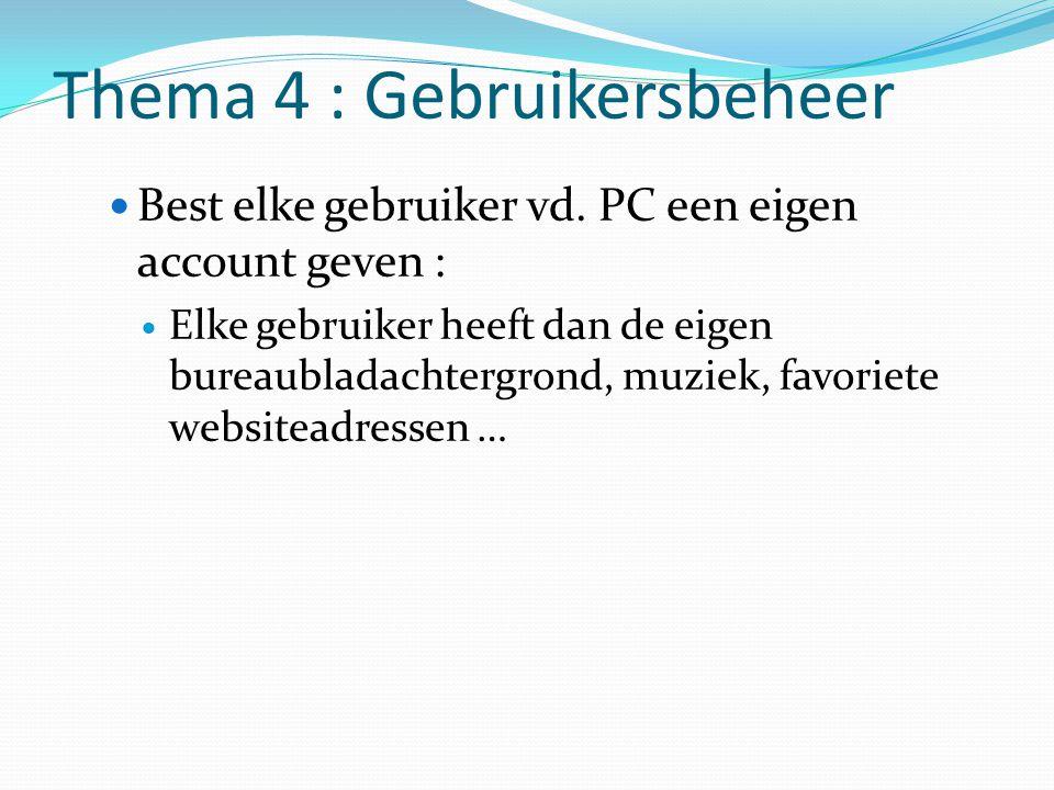 Thema 4 : Gebruikersbeheer Best elke gebruiker vd. PC een eigen account geven : Elke gebruiker heeft dan de eigen bureaubladachtergrond, muziek, favor