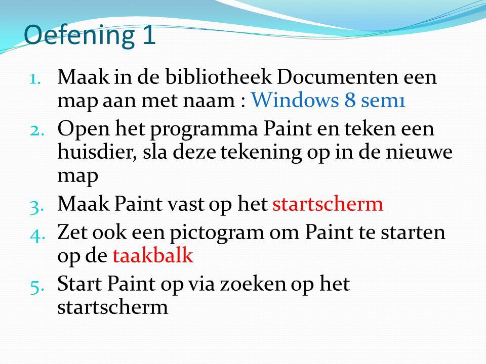 Oefening 1 1. Maak in de bibliotheek Documenten een map aan met naam : Windows 8 sem1 2. Open het programma Paint en teken een huisdier, sla deze teke