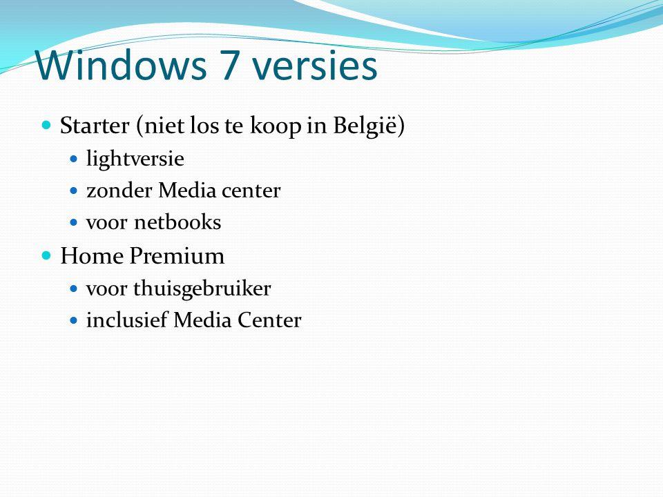 Windows 7 versies Starter (niet los te koop in België) lightversie zonder Media center voor netbooks Home Premium voor thuisgebruiker inclusief Media