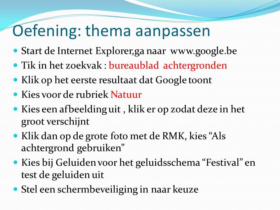 Oefening: thema aanpassen Start de Internet Explorer,ga naar www.google.be Tik in het zoekvak : bureaublad achtergronden Klik op het eerste resultaat