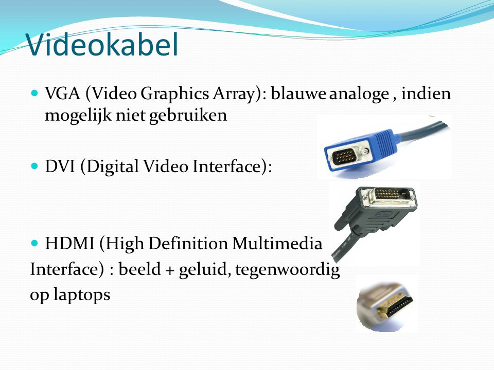 Videokabel VGA (Video Graphics Array): blauwe analoge, indien mogelijk niet gebruiken DVI (Digital Video Interface): HDMI (High Definition Multimedia