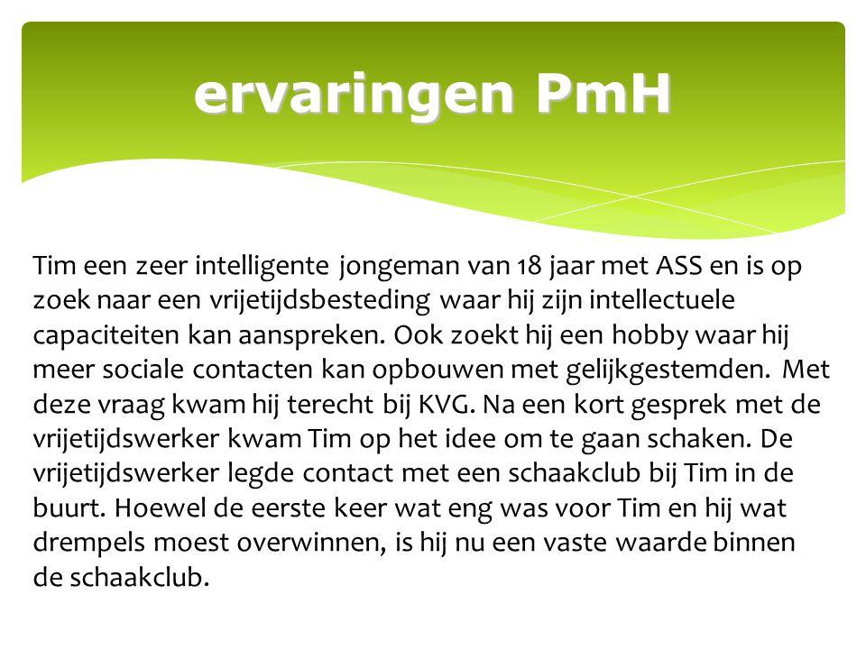 ervaringen PmH Tim een zeer intelligente jongeman van 18 jaar met ASS en is op zoek naar een vrijetijdsbesteding waar hij zijn intellectuele capacitei