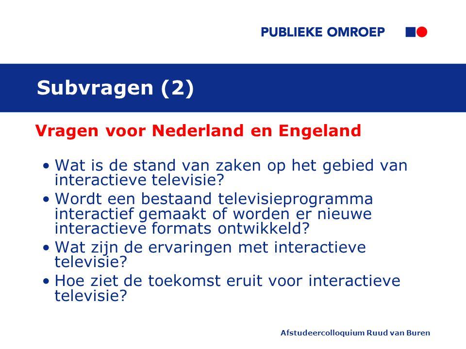 Afstudeercolloquium Ruud van Buren Subvragen (2) Vragen voor Nederland en Engeland Wat is de stand van zaken op het gebied van interactieve televisie.