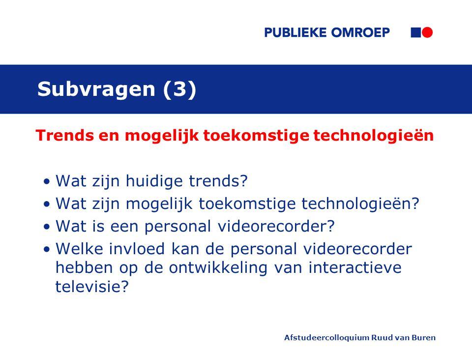 Afstudeercolloquium Ruud van Buren Subvragen (3) Trends en mogelijk toekomstige technologieën Wat zijn huidige trends.