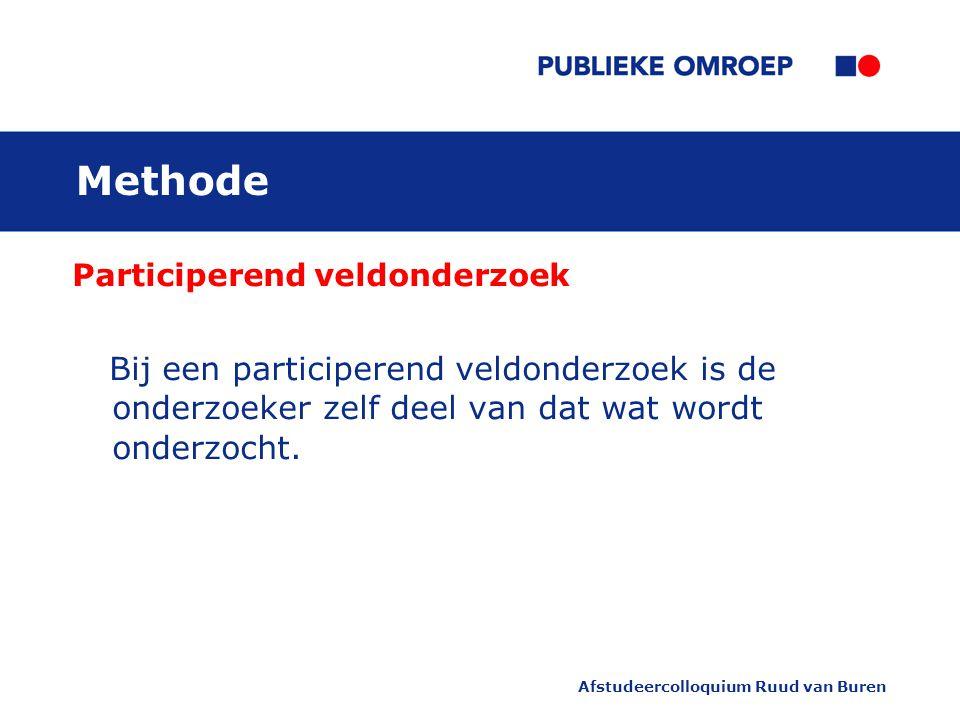 Afstudeercolloquium Ruud van Buren Methode Participerend veldonderzoek Bij een participerend veldonderzoek is de onderzoeker zelf deel van dat wat wordt onderzocht.