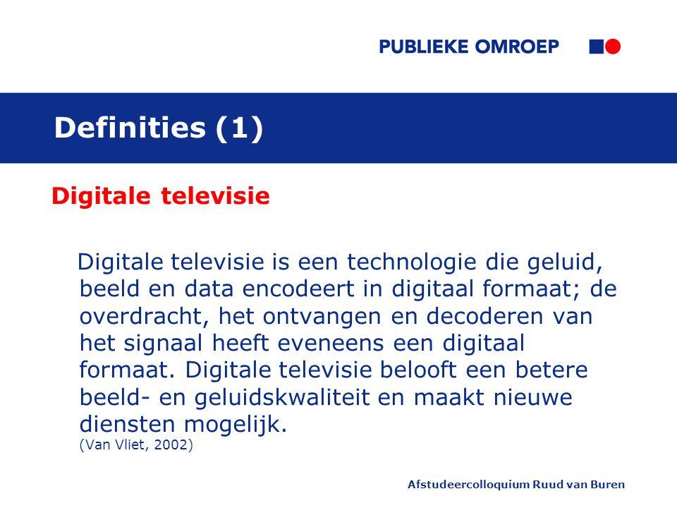 Afstudeercolloquium Ruud van Buren Definities (1) Digitale televisie Digitale televisie is een technologie die geluid, beeld en data encodeert in digitaal formaat; de overdracht, het ontvangen en decoderen van het signaal heeft eveneens een digitaal formaat.