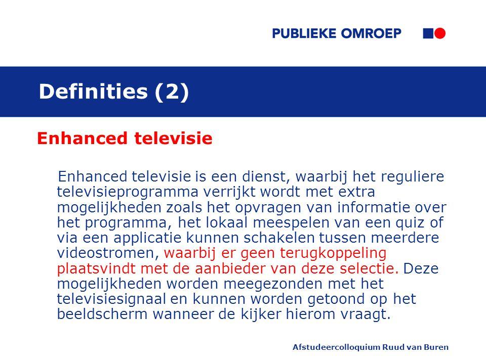 Afstudeercolloquium Ruud van Buren Definities (2) Enhanced televisie Enhanced televisie is een dienst, waarbij het reguliere televisieprogramma verrijkt wordt met extra mogelijkheden zoals het opvragen van informatie over het programma, het lokaal meespelen van een quiz of via een applicatie kunnen schakelen tussen meerdere videostromen, waarbij er geen terugkoppeling plaatsvindt met de aanbieder van deze selectie.