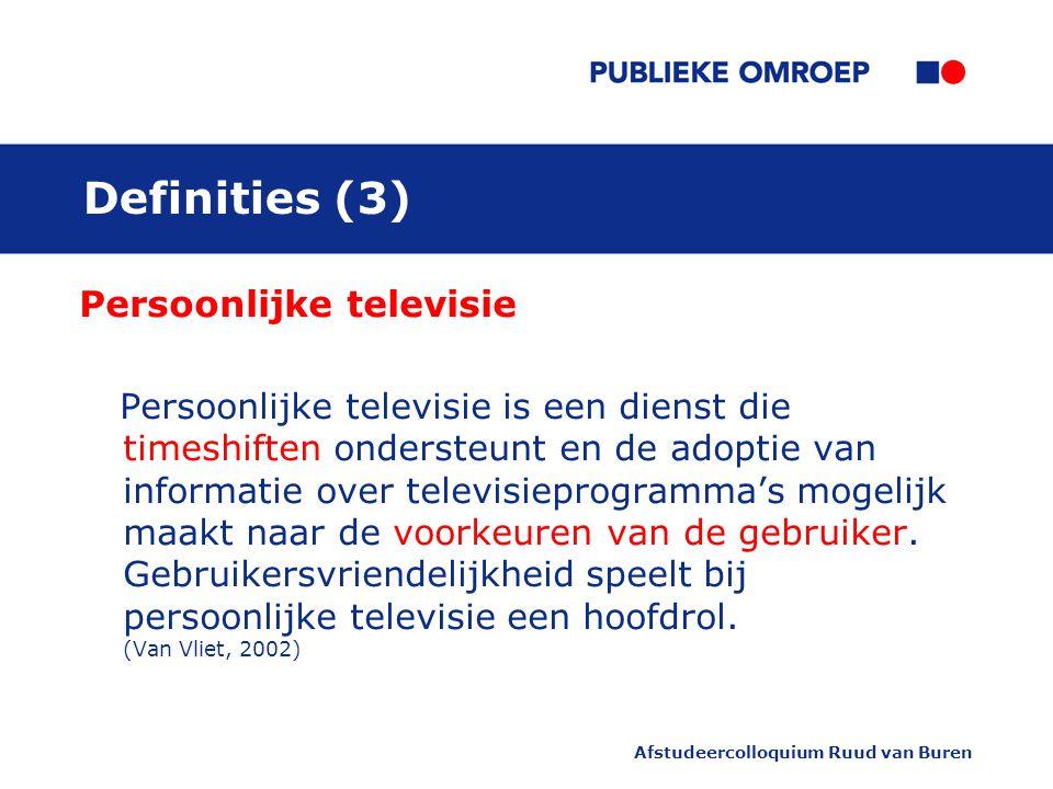 Afstudeercolloquium Ruud van Buren Definities (3) Persoonlijke televisie Persoonlijke televisie is een dienst die timeshiften ondersteunt en de adoptie van informatie over televisieprogramma's mogelijk maakt naar de voorkeuren van de gebruiker.