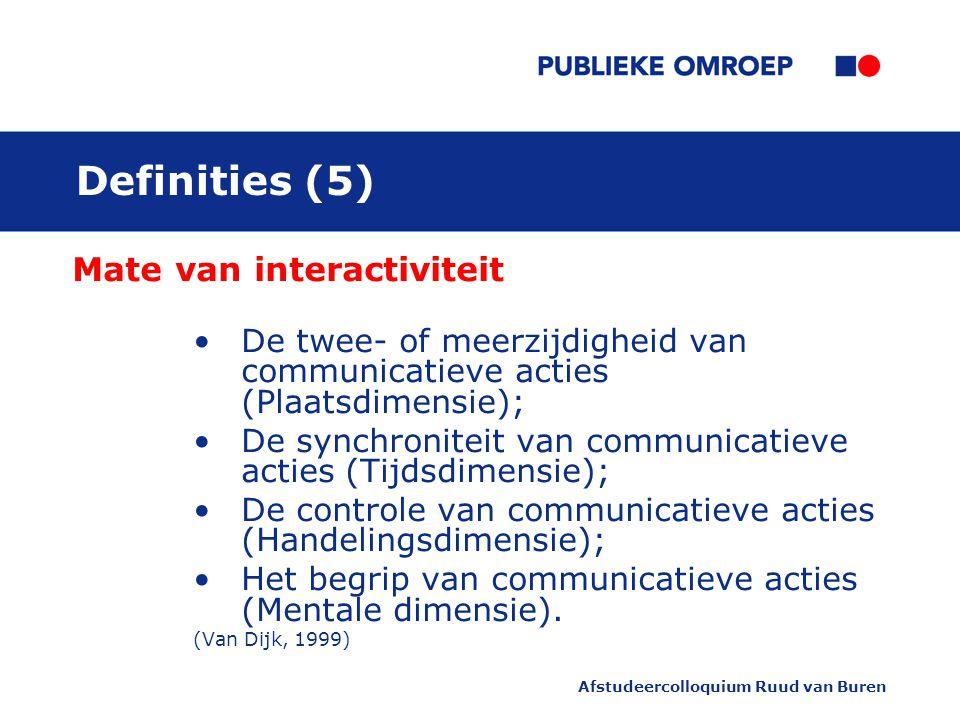 Afstudeercolloquium Ruud van Buren Definities (5) Mate van interactiviteit De twee- of meerzijdigheid van communicatieve acties (Plaatsdimensie); De synchroniteit van communicatieve acties (Tijdsdimensie); De controle van communicatieve acties (Handelingsdimensie); Het begrip van communicatieve acties (Mentale dimensie).