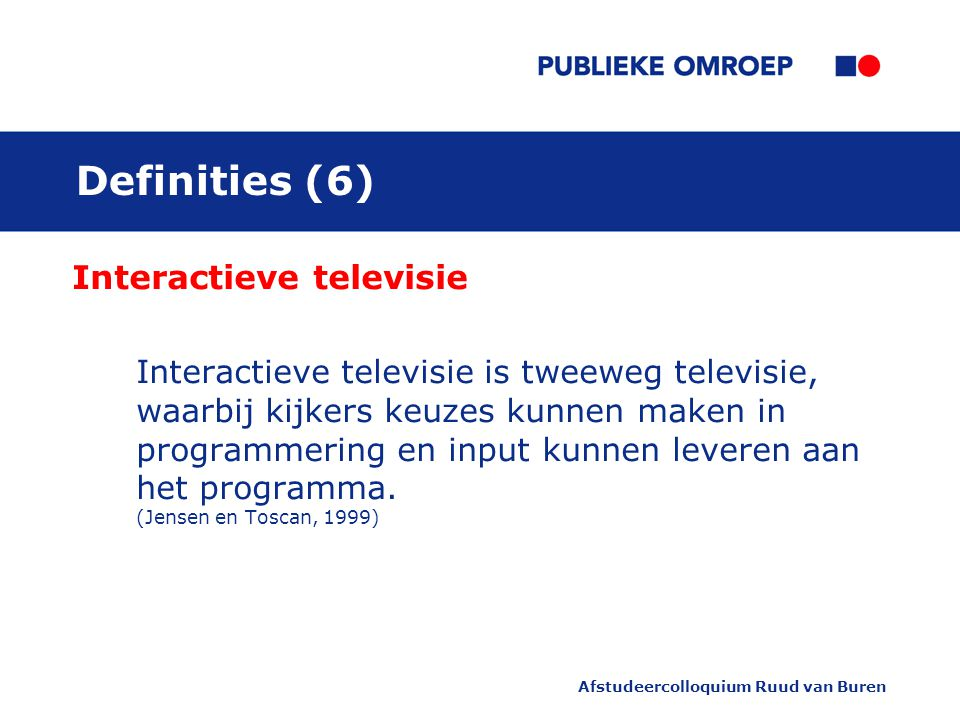 Afstudeercolloquium Ruud van Buren Definities (6) Interactieve televisie Interactieve televisie is tweeweg televisie, waarbij kijkers keuzes kunnen maken in programmering en input kunnen leveren aan het programma.