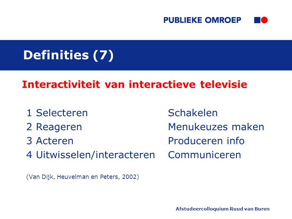 Afstudeercolloquium Ruud van Buren Definities (7) Interactiviteit van interactieve televisie 1 SelecterenSchakelen 2 ReagerenMenukeuzes maken 3 ActerenProduceren info 4 Uitwisselen/interacterenCommuniceren (Van Dijk, Heuvelman en Peters, 2002)