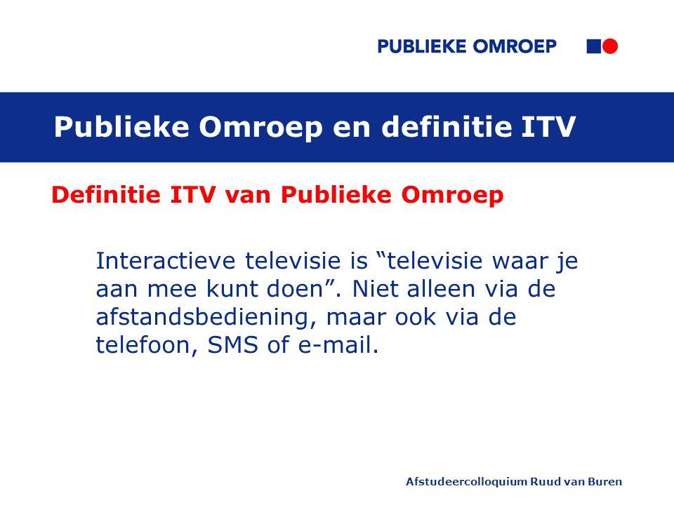 Afstudeercolloquium Ruud van Buren Publieke Omroep en definitie ITV Definitie ITV van Publieke Omroep Interactieve televisie is televisie waar je aan mee kunt doen .