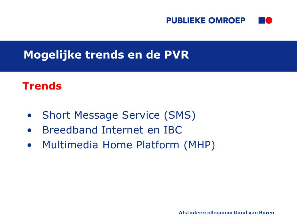Afstudeercolloquium Ruud van Buren Mogelijke trends en de PVR Trends Short Message Service (SMS) Breedband Internet en IBC Multimedia Home Platform (MHP)