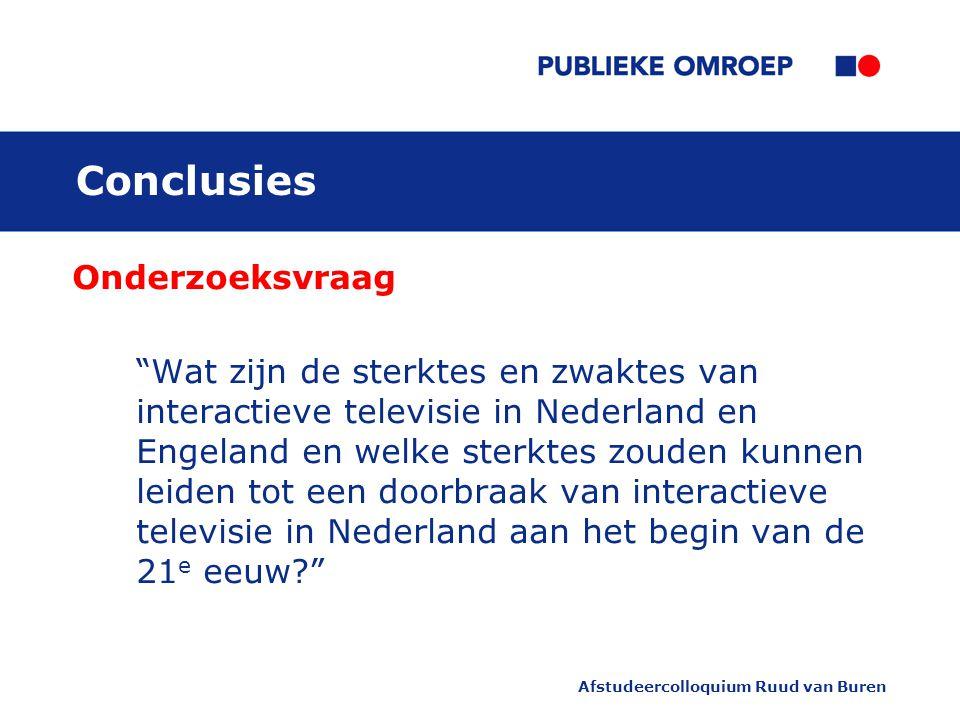 Afstudeercolloquium Ruud van Buren Conclusies Onderzoeksvraag Wat zijn de sterktes en zwaktes van interactieve televisie in Nederland en Engeland en welke sterktes zouden kunnen leiden tot een doorbraak van interactieve televisie in Nederland aan het begin van de 21 e eeuw