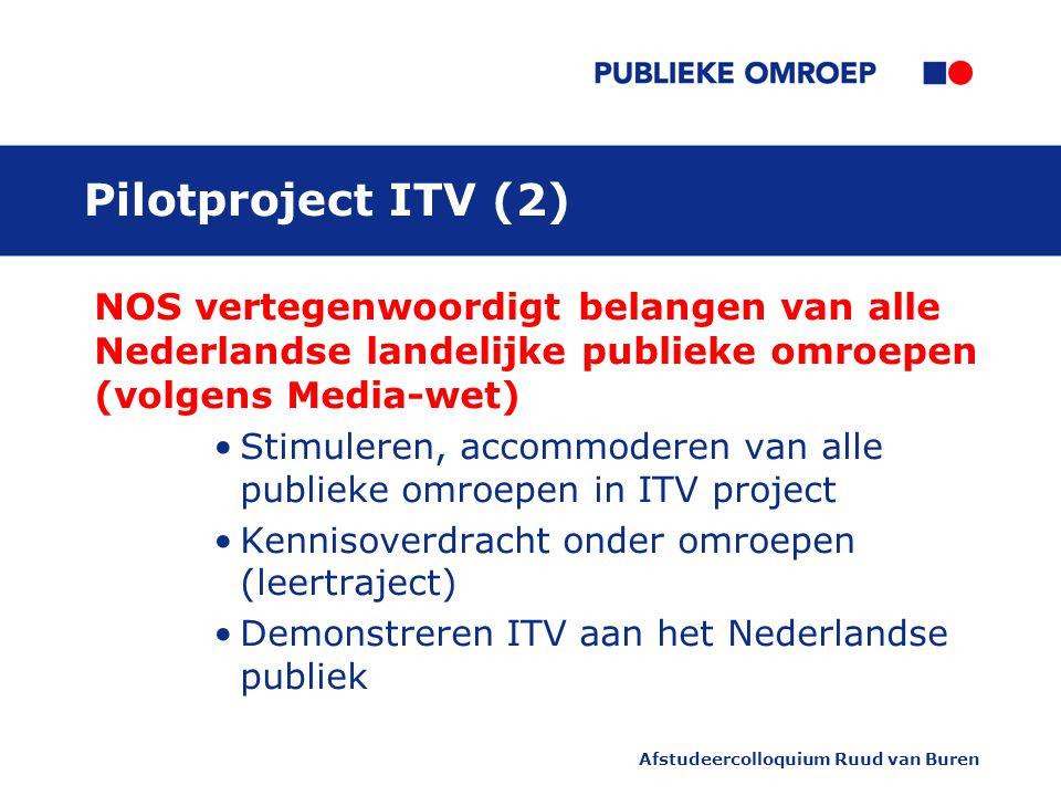 Afstudeercolloquium Ruud van Buren Pilotproject ITV (2) NOS vertegenwoordigt belangen van alle Nederlandse landelijke publieke omroepen (volgens Media-wet) Stimuleren, accommoderen van alle publieke omroepen in ITV project Kennisoverdracht onder omroepen (leertraject) Demonstreren ITV aan het Nederlandse publiek