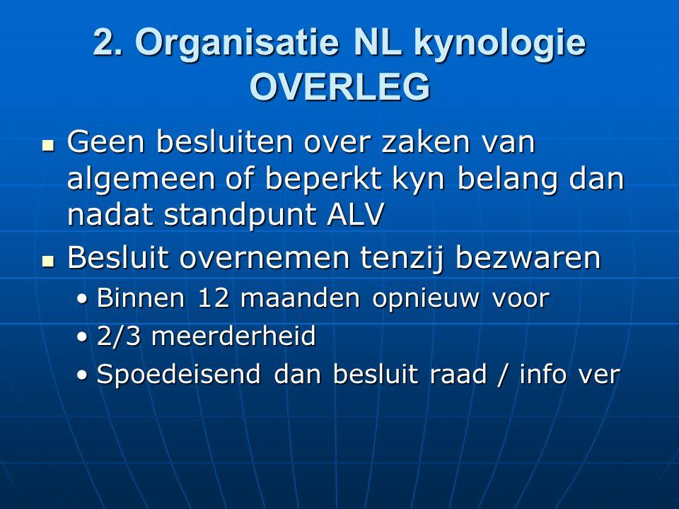 2. Organisatie NL kynologie OVERLEG Geen besluiten over zaken van algemeen of beperkt kyn belang dan nadat standpunt ALV Geen besluiten over zaken van