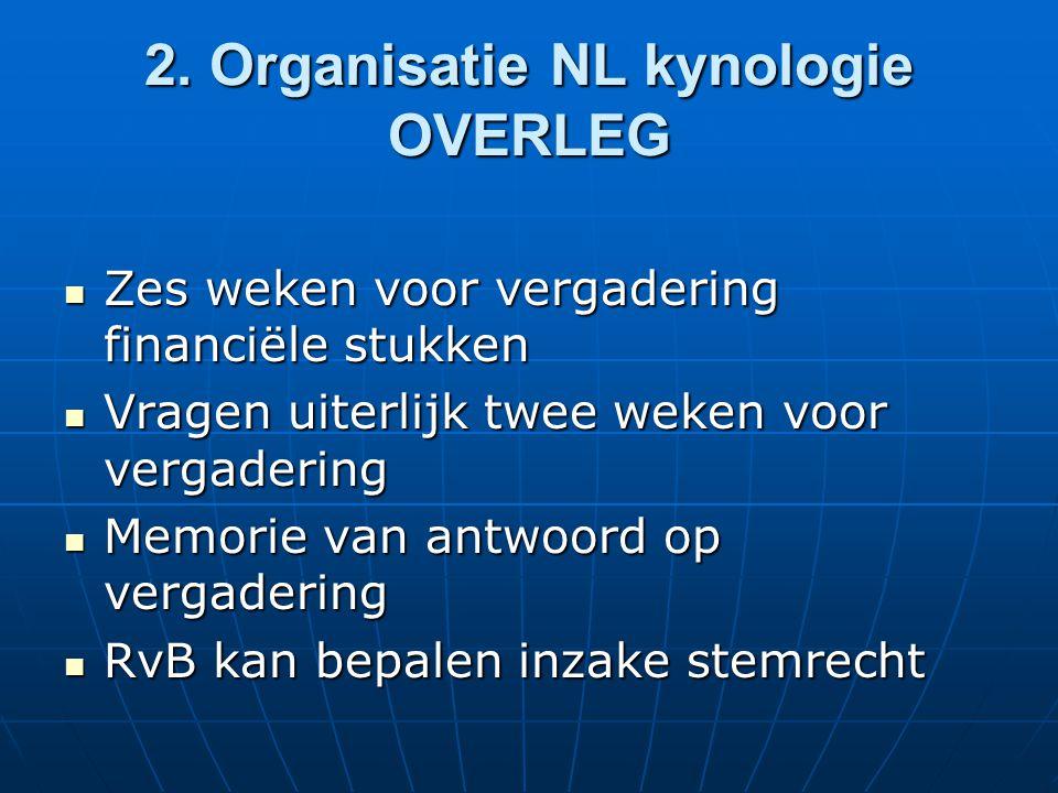 2. Organisatie NL kynologie OVERLEG Zes weken voor vergadering financiële stukken Zes weken voor vergadering financiële stukken Vragen uiterlijk twee