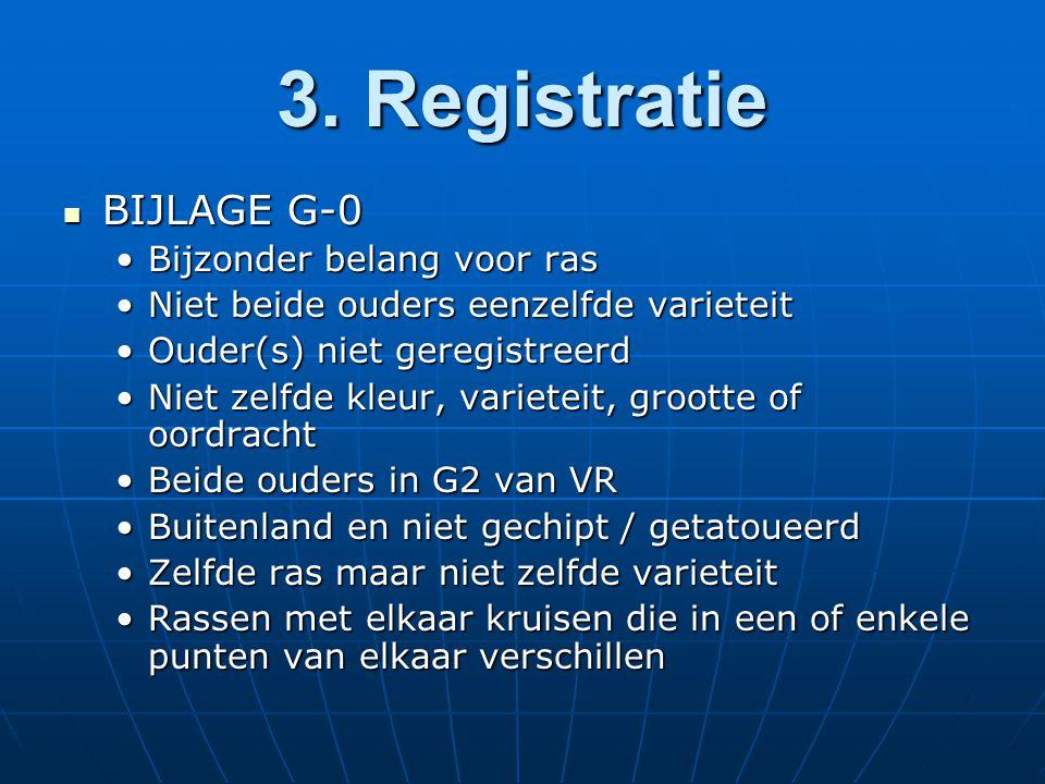3. Registratie BIJLAGE G-0 BIJLAGE G-0 Bijzonder belang voor rasBijzonder belang voor ras Niet beide ouders eenzelfde varieteitNiet beide ouders eenze