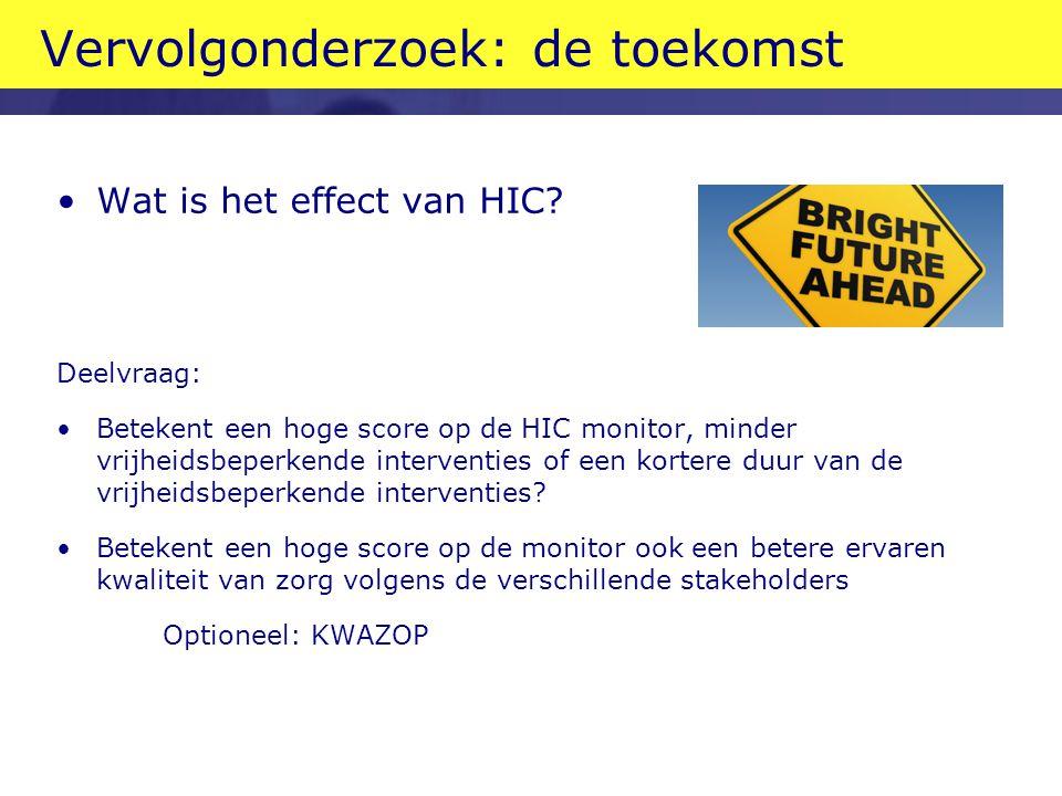 Vervolgonderzoek: de toekomst Wat is het effect van HIC? Deelvraag: Betekent een hoge score op de HIC monitor, minder vrijheidsbeperkende interventies
