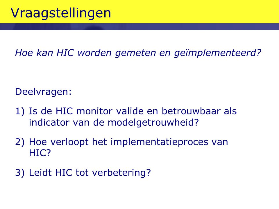 Vraagstellingen Hoe kan HIC worden gemeten en geïmplementeerd? Deelvragen: 1)Is de HIC monitor valide en betrouwbaar als indicator van de modelgetrouw
