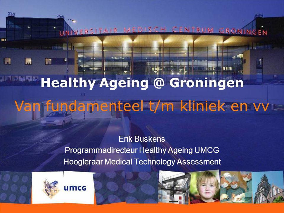 26-7-2015 1 Healthy Ageing @ Groningen Erik Buskens Programmadirecteur Healthy Ageing UMCG Hoogleraar Medical Technology Assessment Van fundamenteel t