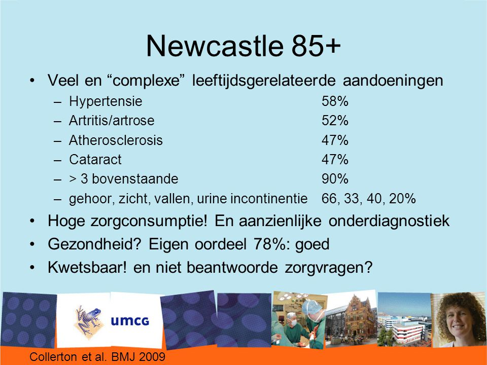 Newcastle 85+ Veel en complexe leeftijdsgerelateerde aandoeningen –Hypertensie 58% –Artritis/artrose52% –Atherosclerosis 47% –Cataract47% –> 3 bovenstaande90% –gehoor, zicht, vallen, urine incontinentie66, 33, 40, 20% Hoge zorgconsumptie.