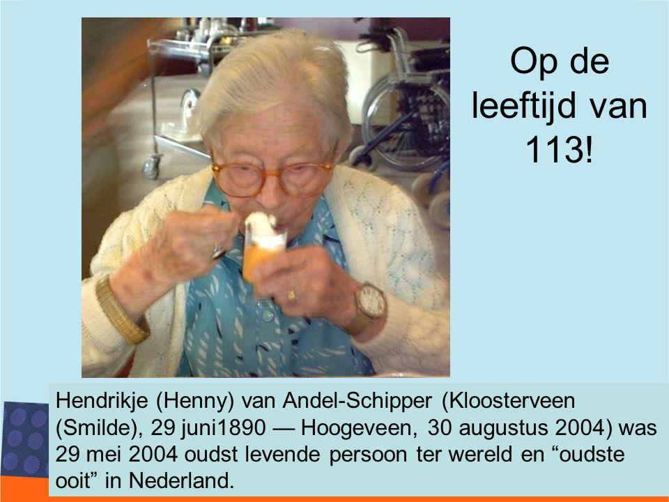 Op de leeftijd van 113! Hendrikje (Henny) van Andel-Schipper (Kloosterveen (Smilde), 29 juni1890 — Hoogeveen, 30 augustus 2004) was 29 mei 2004 oudst