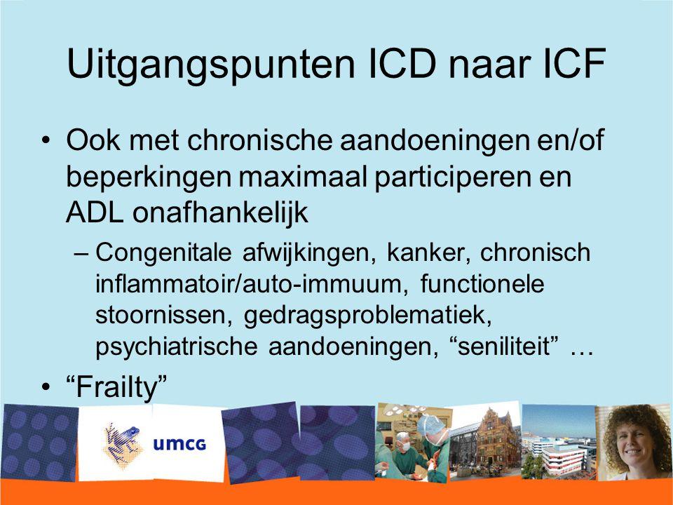Uitgangspunten ICD naar ICF Ook met chronische aandoeningen en/of beperkingen maximaal participeren en ADL onafhankelijk –Congenitale afwijkingen, kanker, chronisch inflammatoir/auto-immuum, functionele stoornissen, gedragsproblematiek, psychiatrische aandoeningen, seniliteit … Frailty
