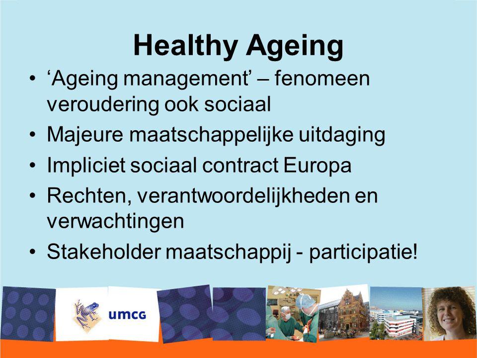 Healthy Ageing 'Ageing management' – fenomeen veroudering ook sociaal Majeure maatschappelijke uitdaging Impliciet sociaal contract Europa Rechten, verantwoordelijkheden en verwachtingen Stakeholder maatschappij - participatie!