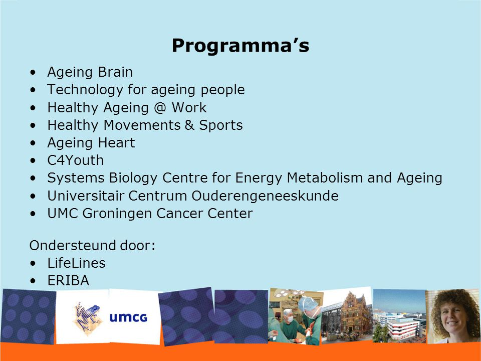Programma's Ageing Brain Technology for ageing people Healthy Ageing @ Work Healthy Movements & Sports Ageing Heart C4Youth Systems Biology Centre for