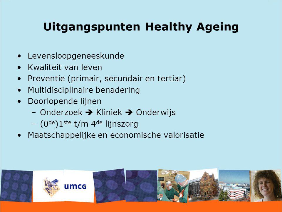 Uitgangspunten Healthy Ageing Levensloopgeneeskunde Kwaliteit van leven Preventie (primair, secundair en tertiar) Multidisciplinaire benadering Doorlopende lijnen –Onderzoek  Kliniek  Onderwijs –(0 de )1 ste t/m 4 de lijnszorg Maatschappelijke en economische valorisatie