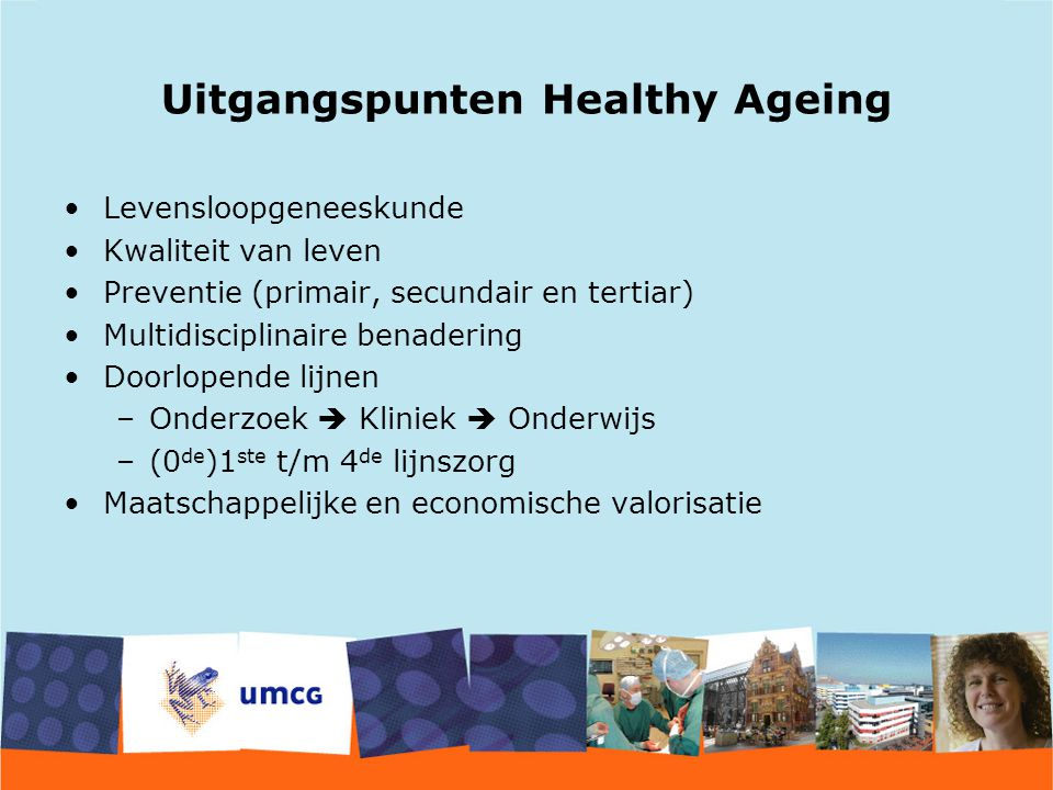 Uitgangspunten Healthy Ageing Levensloopgeneeskunde Kwaliteit van leven Preventie (primair, secundair en tertiar) Multidisciplinaire benadering Doorlo