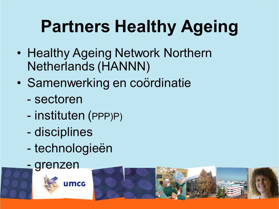 Partners Healthy Ageing Healthy Ageing Network Northern Netherlands (HANNN) Samenwerking en coördinatie - sectoren - instituten ( PPP)P) - disciplines - technologieën - grenzen