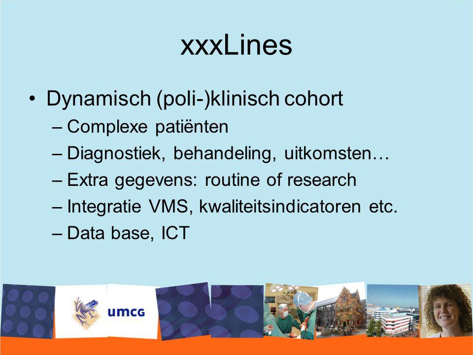 xxxLines Dynamisch (poli-)klinisch cohort –Complexe patiënten –Diagnostiek, behandeling, uitkomsten… –Extra gegevens: routine of research –Integratie