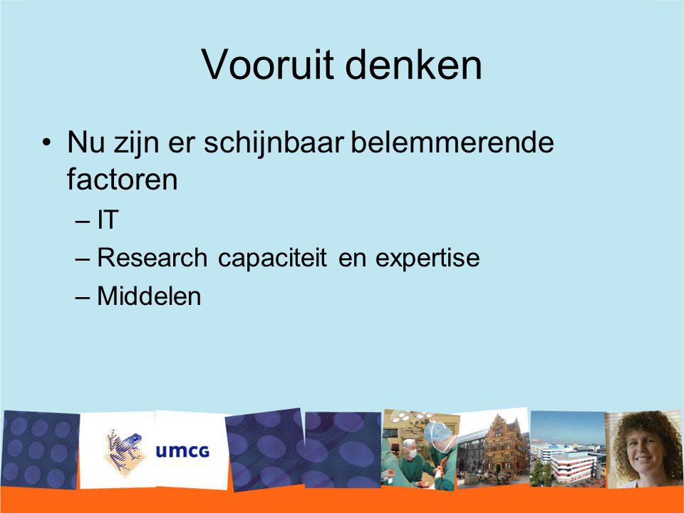 Vooruit denken Nu zijn er schijnbaar belemmerende factoren –IT –Research capaciteit en expertise –Middelen