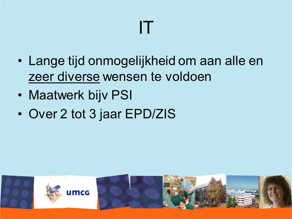 IT Lange tijd onmogelijkheid om aan alle en zeer diverse wensen te voldoen Maatwerk bijv PSI Over 2 tot 3 jaar EPD/ZIS