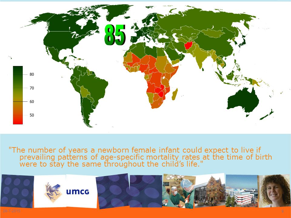 26-7-2015 9 The number of years a newborn female infant could expect to live if prevailing patterns of age-specific mortality rates at the time of birth were to stay the same throughout the child's life.