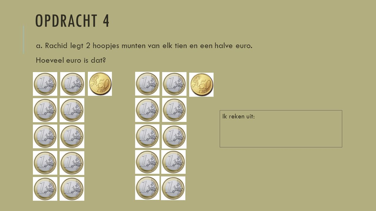 OPDRACHT 4 a. Rachid legt 2 hoopjes munten van elk tien en een halve euro. Hoeveel euro is dat? Ik reken uit: