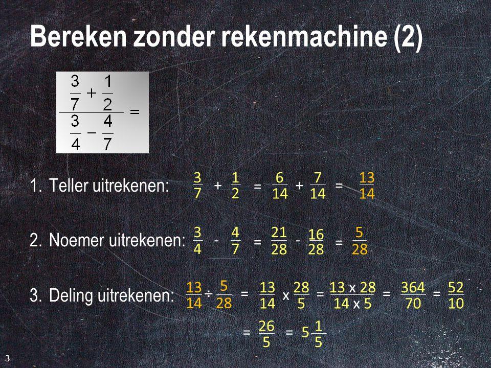 3 Bereken zonder rekenmachine (2) 1.Teller uitrekenen: 2.Noemer uitrekenen: 3.Deling uitrekenen: 13 14 3 7 1 2 + = 5 28 3 4 4 7 - = 6 14 7 += 21 28 16 28 - = 13 x 28 14 x 5 13 14 5 28 ÷ == 364 70 13 14 28 5 x = = 1 5 5 = 52 10 = 26 5