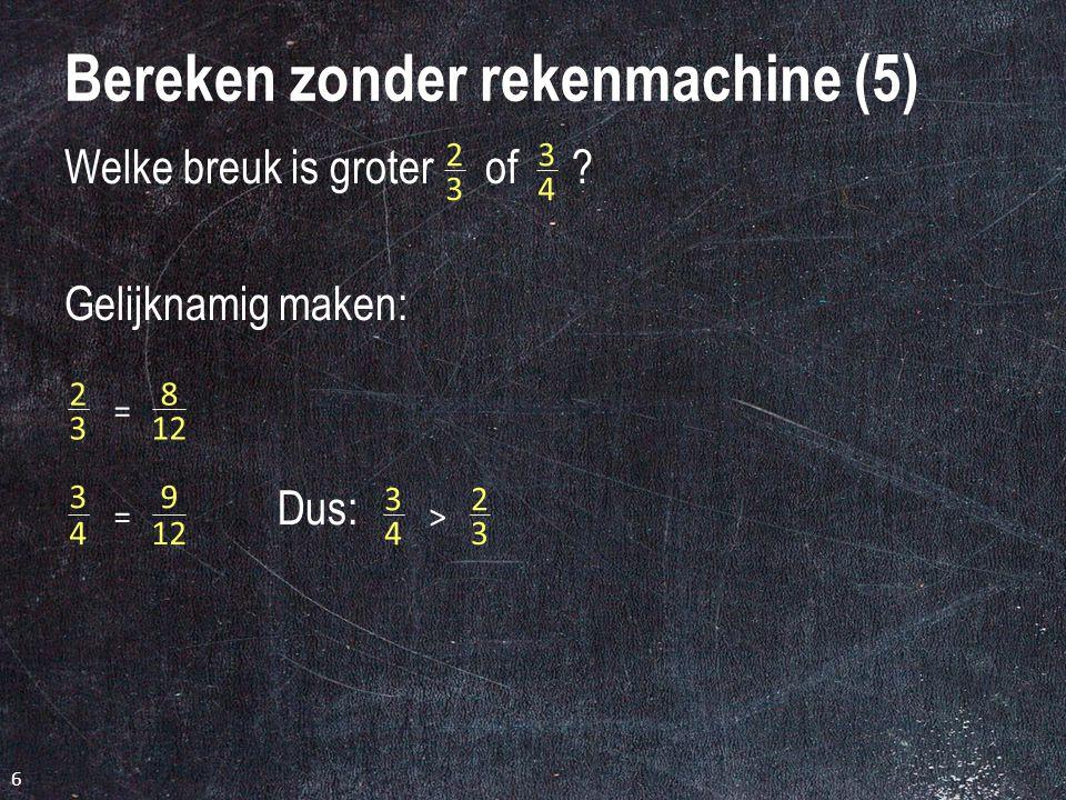 6 Bereken zonder rekenmachine (5) Welke breuk is groter of .