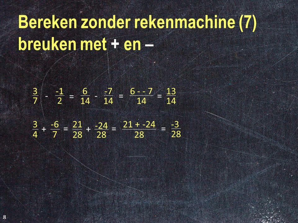 7 Bereken zonder rekenmachine (6) Welke breuk is groter of .