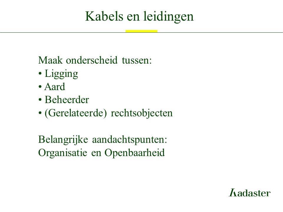 Kabels en leidingen Maak onderscheid tussen: Ligging Aard Beheerder (Gerelateerde) rechtsobjecten Belangrijke aandachtspunten: Organisatie en Openbaar