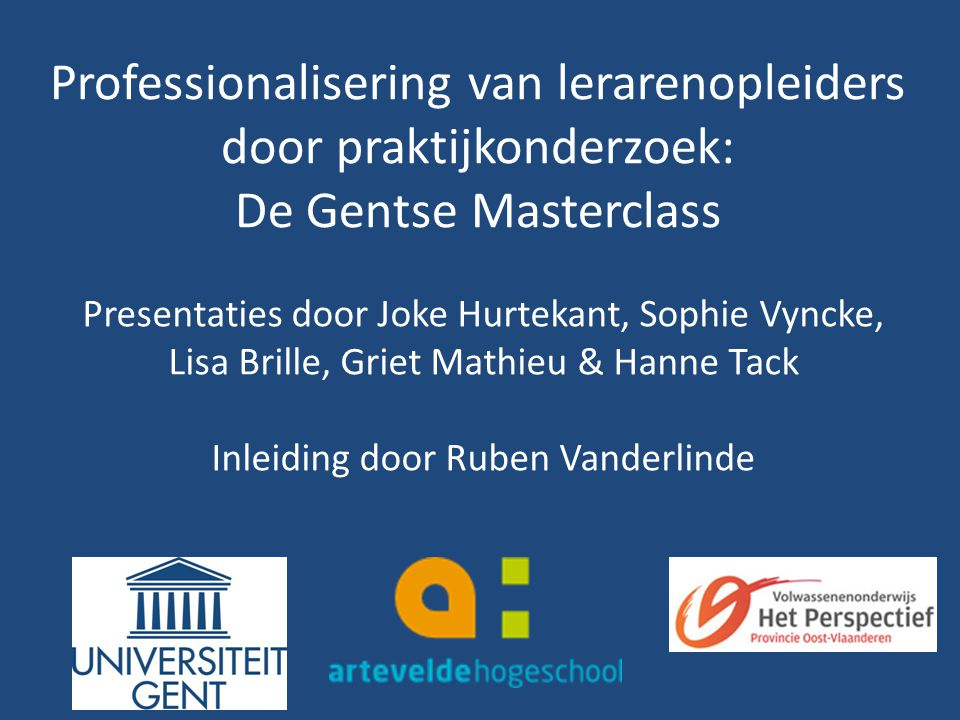 Professionalisering van lerarenopleiders door praktijkonderzoek: De Gentse Masterclass Presentaties door Joke Hurtekant, Sophie Vyncke, Lisa Brille, G