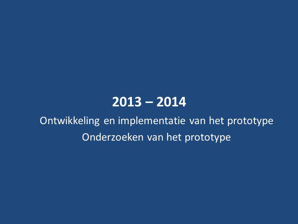 2013 – 2014 Ontwikkeling en implementatie van het prototype Onderzoeken van het prototype