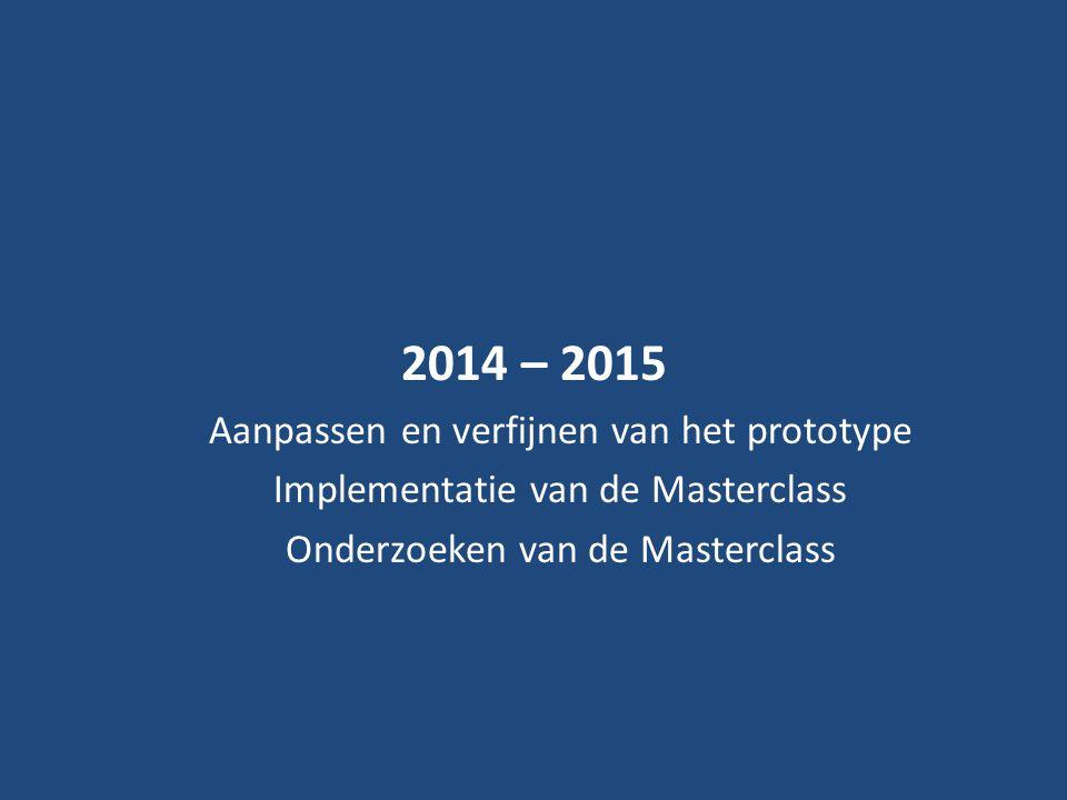 2014 – 2015 Aanpassen en verfijnen van het prototype Implementatie van de Masterclass Onderzoeken van de Masterclass