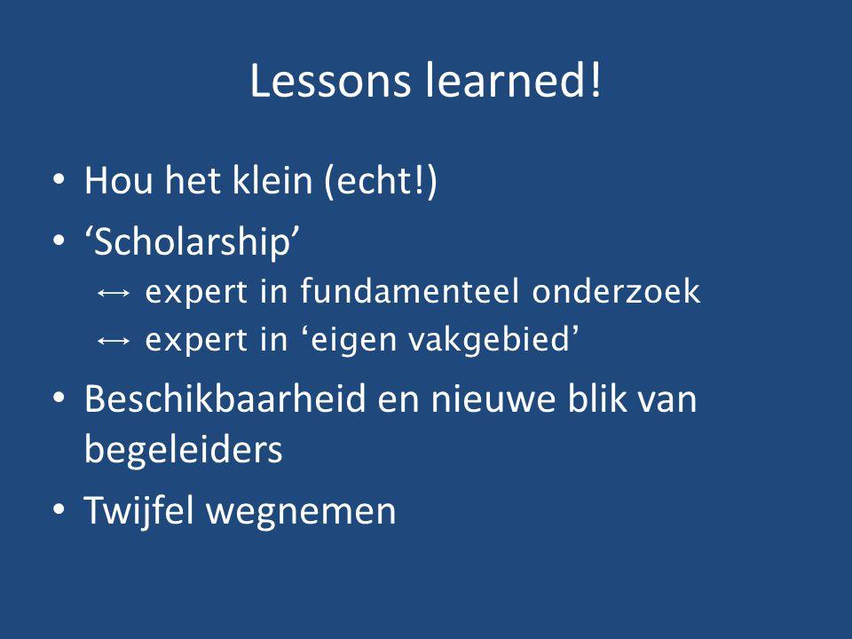 Lessons learned! Hou het klein (echt!) 'Scholarship' ↔ expert in fundamenteel onderzoek ↔ expert in 'eigen vakgebied' Beschikbaarheid en nieuwe blik v