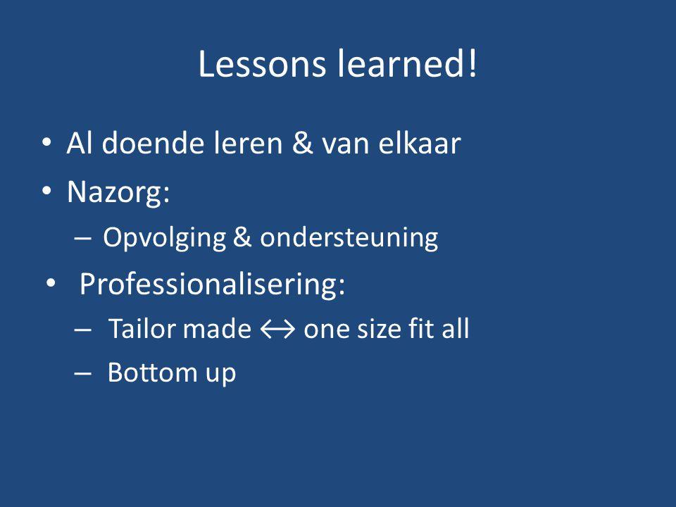 Lessons learned! Al doende leren & van elkaar Nazorg: – Opvolging & ondersteuning Professionalisering: – Tailor made ↔ one size fit all – Bottom up