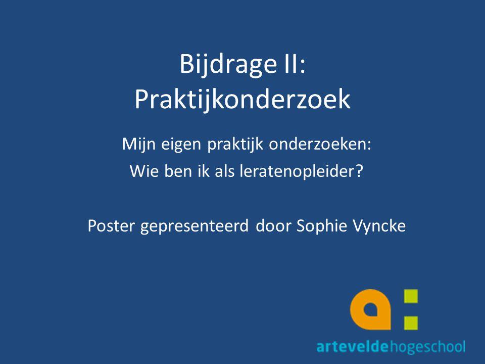 Bijdrage II: Praktijkonderzoek Mijn eigen praktijk onderzoeken: Wie ben ik als leratenopleider? Poster gepresenteerd door Sophie Vyncke