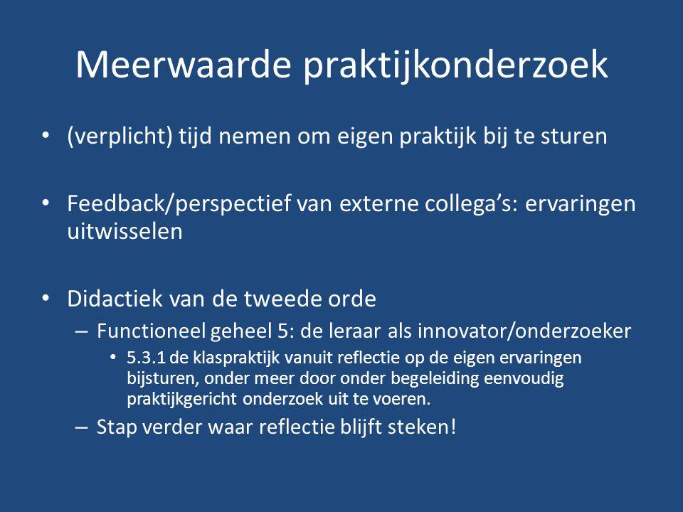 Meerwaarde praktijkonderzoek (verplicht) tijd nemen om eigen praktijk bij te sturen Feedback/perspectief van externe collega's: ervaringen uitwisselen